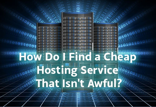 How do I find cheap hosting that isn't awful?